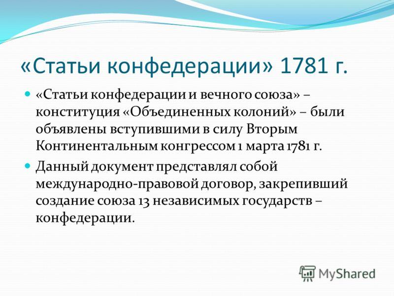 «Статьи конфедерации» 1781 г. «Статьи конфедерации и вечного союза» – конституция «Объединенных колоний» – были объявлены вступившими в силу Вторым Континентальным конгрессом 1 марта 1781 г. Данный документ представлял собой международно-правовой дог