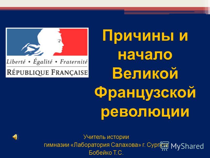 Учитель истории гимназии «Лаборатория Салахова» г. Сургута Бобейко Т.С. Причины и начало Великой Французскойреволюции