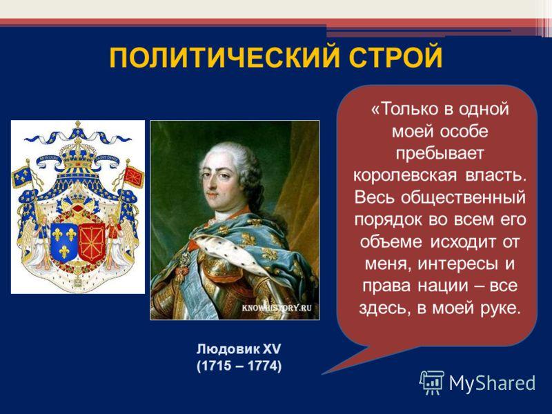 Людовик XV (1715 – 1774) ПОЛИТИЧЕСКИЙ СТРОЙ «Только в одной моей особе пребывает королевская власть. Весь общественный порядок во всем его объеме исходит от меня, интересы и права нации – все здесь, в моей руке.