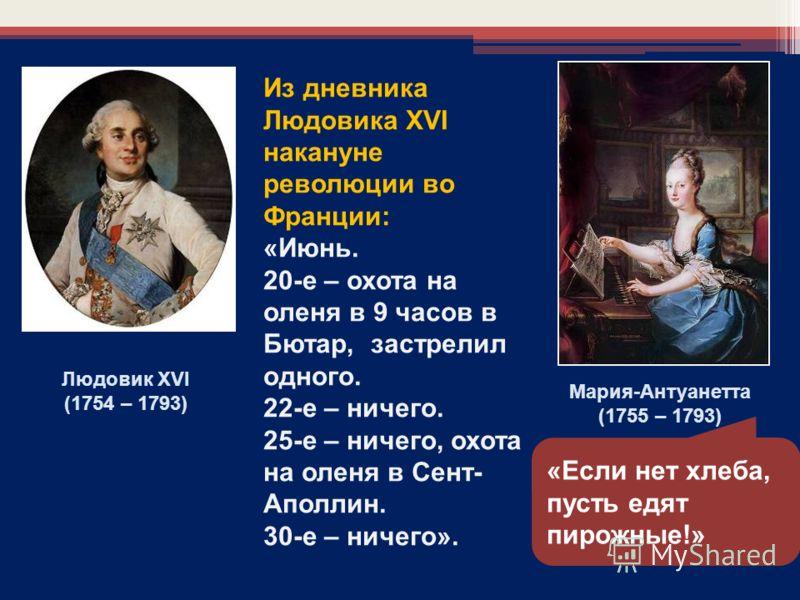 Из дневника Людовика XVI накануне революции во Франции: «Июнь. 20-е – охота на оленя в 9 часов в Бютар, застрелил одного. 22-е – ничего. 25-е – ничего, охота на оленя в Сент- Аполлин. 30-е – ничего». Мария-Антуанетта (1755 – 1793) Людовик XVI (1754 –