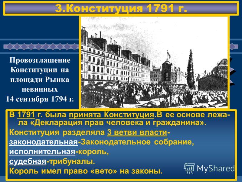 ЖДЕМ ВАС! 3.Конституция 1791 г. В 1791 г. была принята Конституция.В ее основе лежа- ла «Декларация прав человека и гражданина». Конституция разделяла 3 ветви власти- законодательная-Законодательное собрание, исполнительная-король, судебная-трибуналы