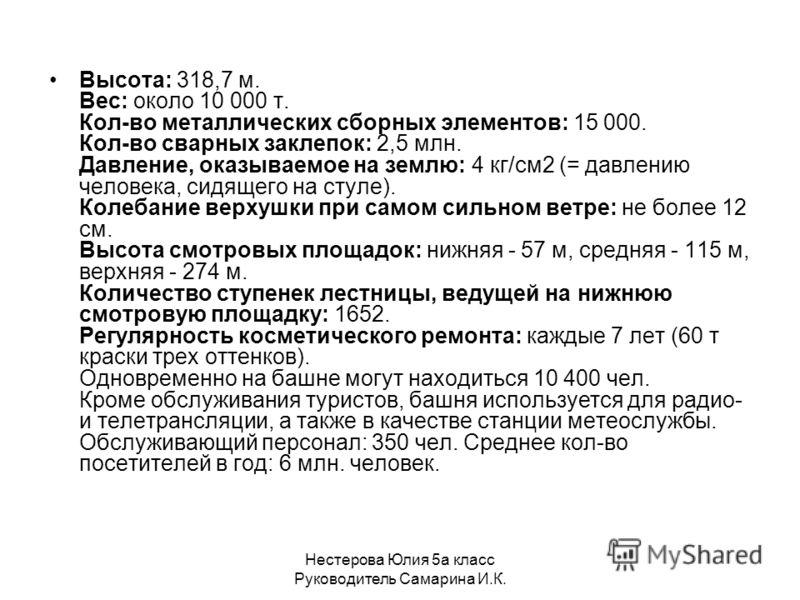 Нестерова Юлия 5а класс Руководитель Самарина И.К. Высота: 318,7 м. Вес: около 10 000 т. Кол-во металлических сборных элементов: 15 000. Кол-во сварных заклепок: 2,5 млн. Давление, оказываемое на землю: 4 кг/см2 (= давлению человека, сидящего на стул
