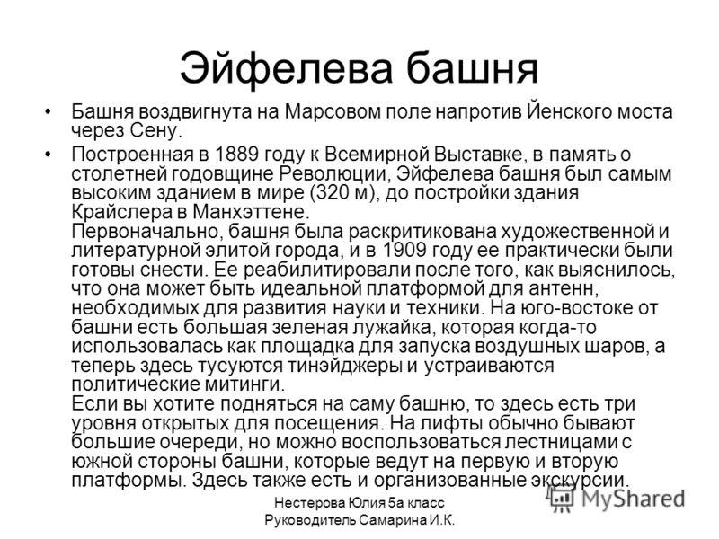 Нестерова Юлия 5а класс Руководитель Самарина И.К. Эйфелева башня Башня воздвигнута на Марсовом поле напротив Йенского моста через Сену. Построенная в 1889 году к Всемирной Выставке, в память о столетней годовщине Революции, Эйфелева башня был самым