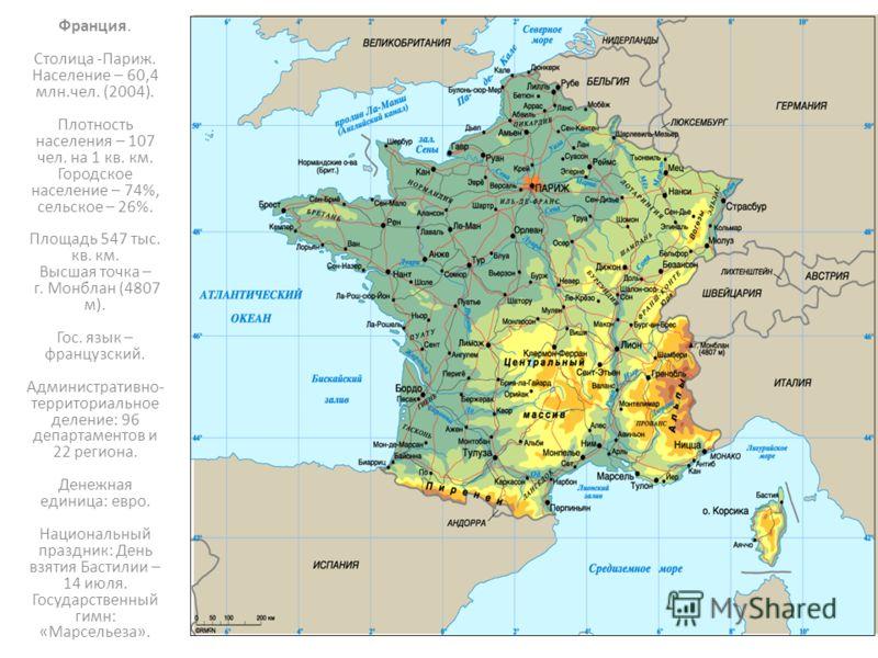 Франция. Cтолица -Париж. Население – 60,4 млн.чел. (2004). Плотность населения – 107 чел. на 1 кв. км. Городское население – 74%, сельское – 26%. Площадь 547 тыс. кв. км. Высшая точка – г. Монблан (4807 м). Гос. язык – французский. Административно- т
