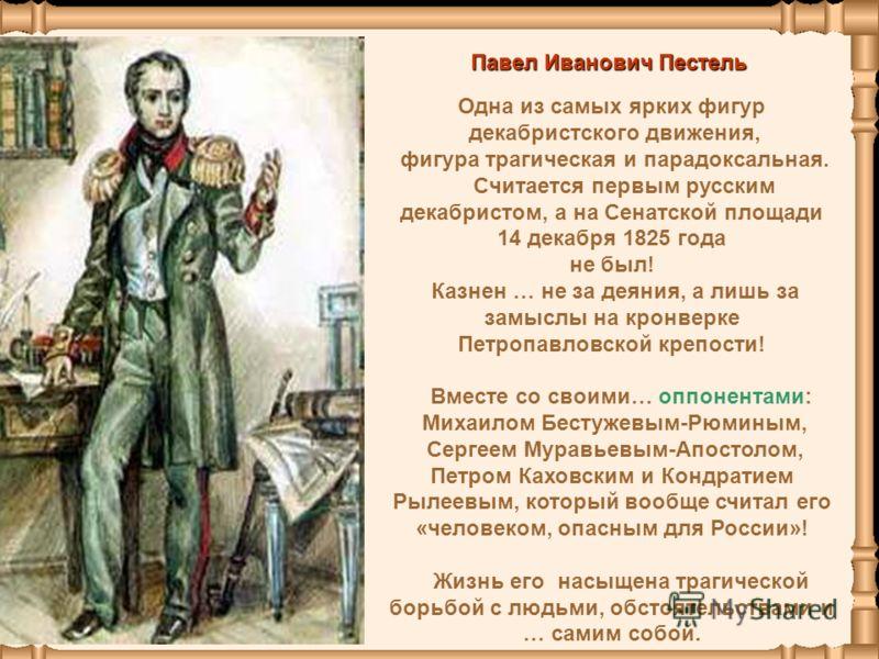 Одна из самых ярких фигур декабристского движения, фигура трагическая и парадоксальная. Считается первым русским декабристом, а на Сенатской площади 14 декабря 1825 года не был! Казнен … не за деяния, а лишь за замыслы на кронверке Петропавловской кр