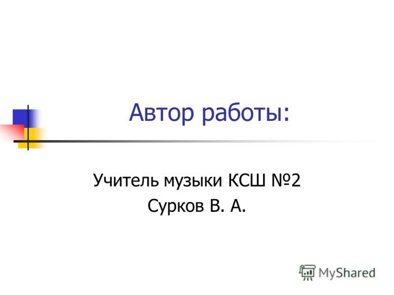 Автор работы: Учитель музыки КСШ 2 Сурков В. А.