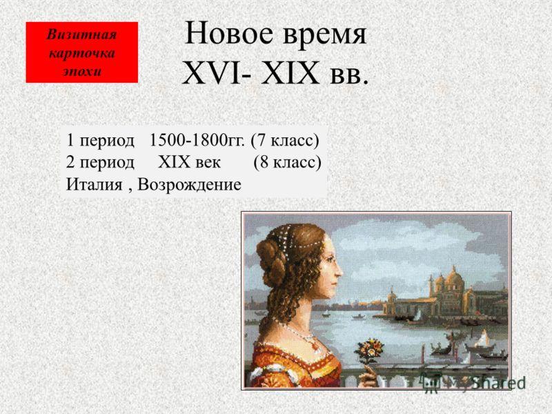 Новое время XVI- XIX вв. 1 период 1500-1800гг. (7 класс) 2 период XIX век (8 класс) Италия, Возрождение Визитная карточка эпохи