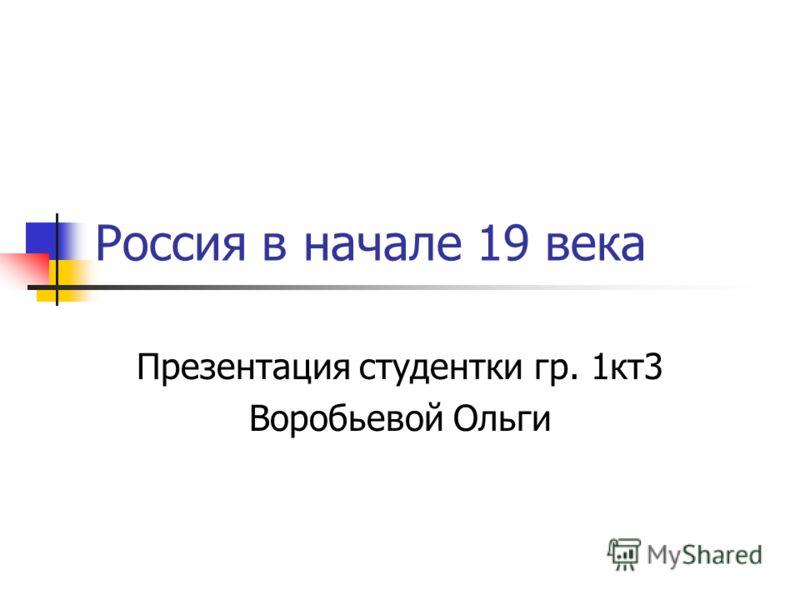 Россия в начале 19 века Презентация студентки гр. 1кт3 Воробьевой Ольги