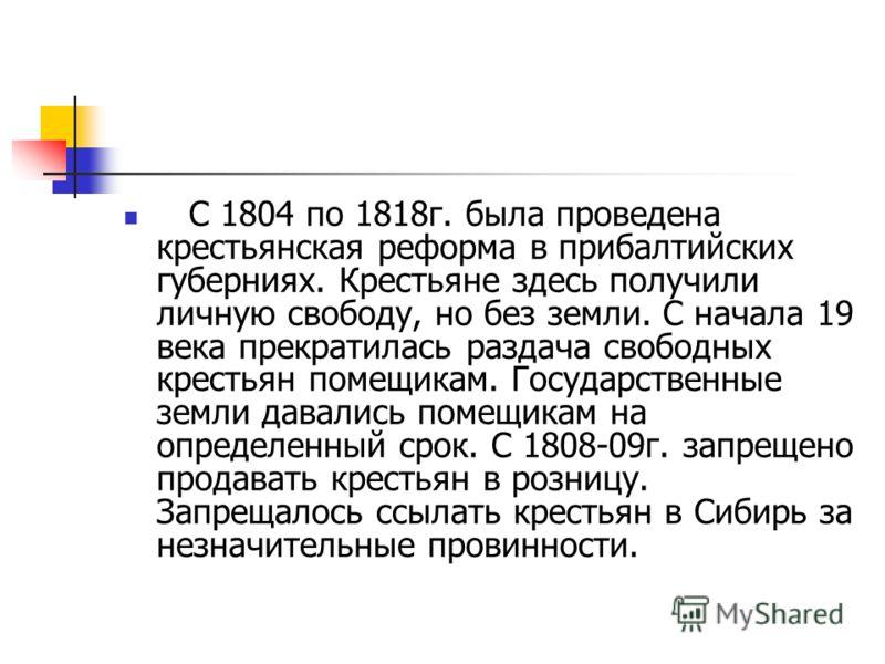 С 1804 по 1818г. была проведена крестьянская реформа в прибалтийских губерниях. Крестьяне здесь получили личную свободу, но без земли. С начала 19 века прекратилась раздача свободных крестьян помещикам. Государственные земли давались помещикам на опр