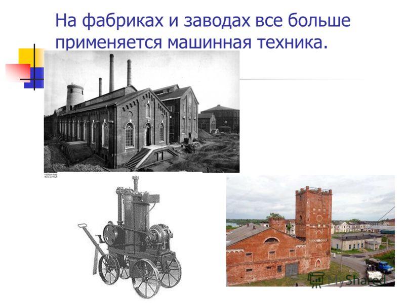На фабриках и заводах все больше применяется машинная техника.