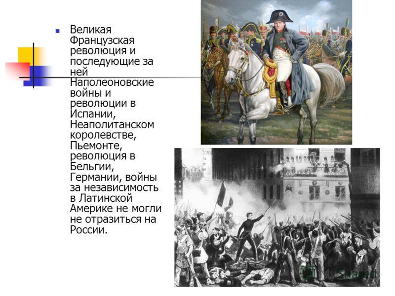 Великая Французская революция и последующие за ней Наполеоновские войны и революции в Испании, Неаполитанском королевстве, Пьемонте, революция в Бельгии, Германии, войны за независимость в Латинской Америке не могли не отразиться на России.