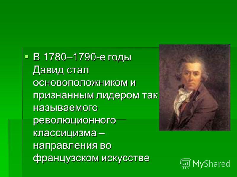 В 1780–1790-е годы Давид стал основоположником и признанным лидером так называемого революционного классицизма – направления во французском искусстве В 1780–1790-е годы Давид стал основоположником и признанным лидером так называемого революционного к