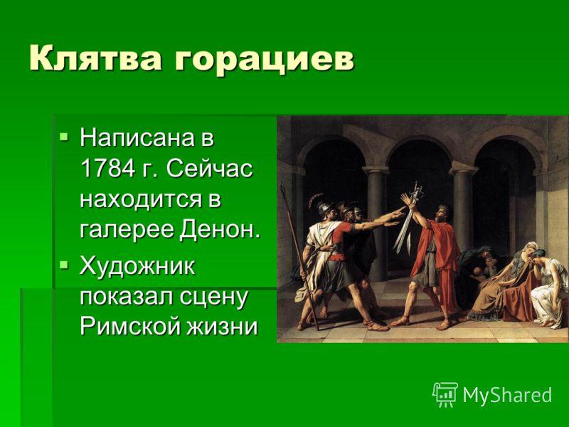 Клятва горациев Написана в 1784 г. Сейчас находится в галерее Денон. Написана в 1784 г. Сейчас находится в галерее Денон. Художник показал сцену Римской жизни Художник показал сцену Римской жизни