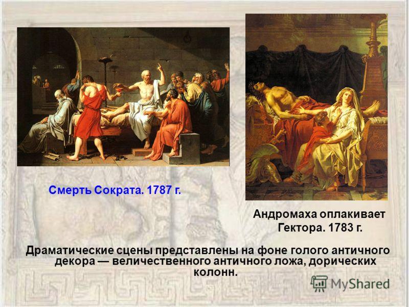 Драматические сцены представлены на фоне голого античного декора величественного античного ложа, дорических колонн. Смерть Сократа. 1787 г. Андромаха оплакивает Гектора. 1783 г.