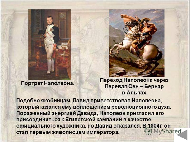 Портрет Наполеона. Подобно якобинцам, Давид приветствовал Наполеона, который казался ему воплощением революционного духа. Пораженный энергией Давида, Наполеон пригласил его присоединиться к Египетской кампании в качестве официального художника, но Да