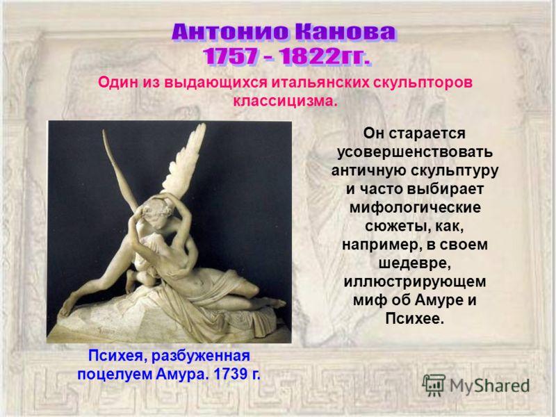 Он старается усовершенствовать античную скульптуру и часто выбирает мифологические сюжеты, как, например, в своем шедевре, иллюстрирующем миф об Амуре и Психее. Психея, разбуженная поцелуем Амура. 1739 г. Один из выдающихся итальянских скульпторов кл