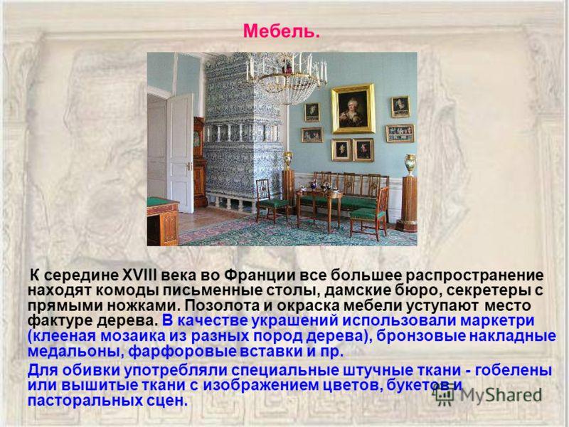 К середине XVIII века во Франции все большее распространение находят комоды письменные столы, дамские бюро, секретеры с прямыми ножками. Позолота и окраска мебели уступают место фактуре дерева. В качестве украшений использовали маркетри (клееная моза