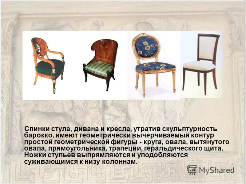 Спинки стула, дивана и кресла, утратив скульптурность барокко, имеют геометрически вычерчиваемый контур простой геометрической фигуры - круга, овала, вытянутого овала, прямоугольника, трапеции, геральдического щита. Ножки стульев выпрямляются и уподо