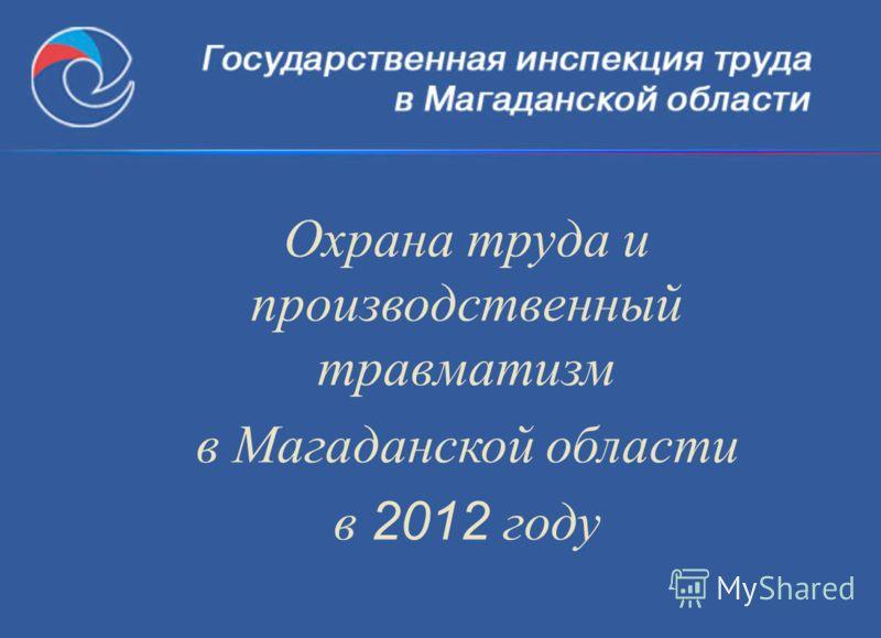 Охрана труда и производственный травматизм в Магаданской области в 2012 году