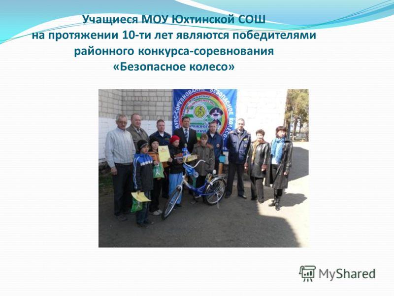 Учащиеся МОУ Юхтинской СОШ на протяжении 10-ти лет являются победителями районного конкурса-соревнования «Безопасное колесо»