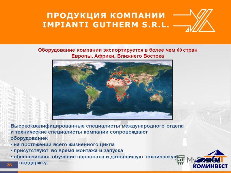 28 ПРОДУКЦИЯ КОМПАНИИ IMPIANTI GUTHERM S.R.L. Оборудование компании экспортируется в более чем 60 стран Европы, Африки, Ближнего Востока Высококвалифицированные специалисты международного отдела и технические специалисты компании сопровождают оборудо