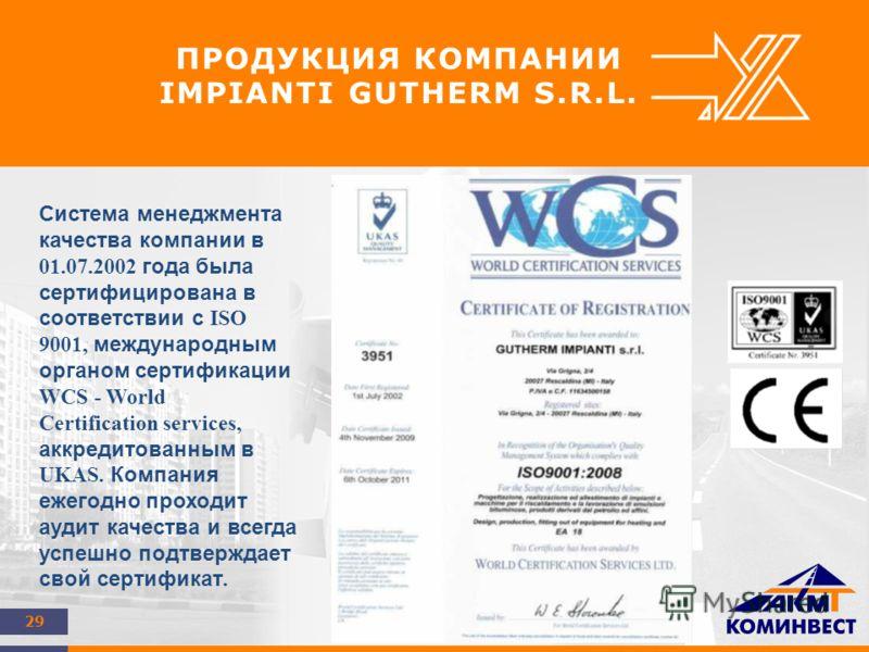29 ПРОДУКЦИЯ КОМПАНИИ IMPIANTI GUTHERM S.R.L. Система менеджмента качества компании в 01.07.2002 года была сертифицирована в соответствии с ISO 9001, международным органом сертификации WCS - World Certification services, аккредитованным в UKAS. Компа