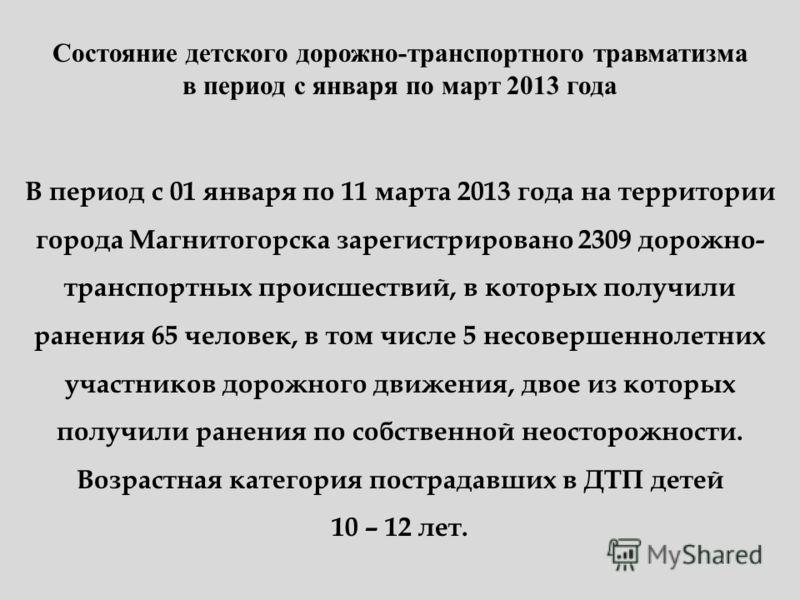Состояние детского дорожно-транспортного травматизма в период с января по март 2013 года В период с 01 января по 11 марта 2013 года на территории города Магнитогорска зарегистрировано 2309 дорожно- транспортных происшествий, в которых получили ранени