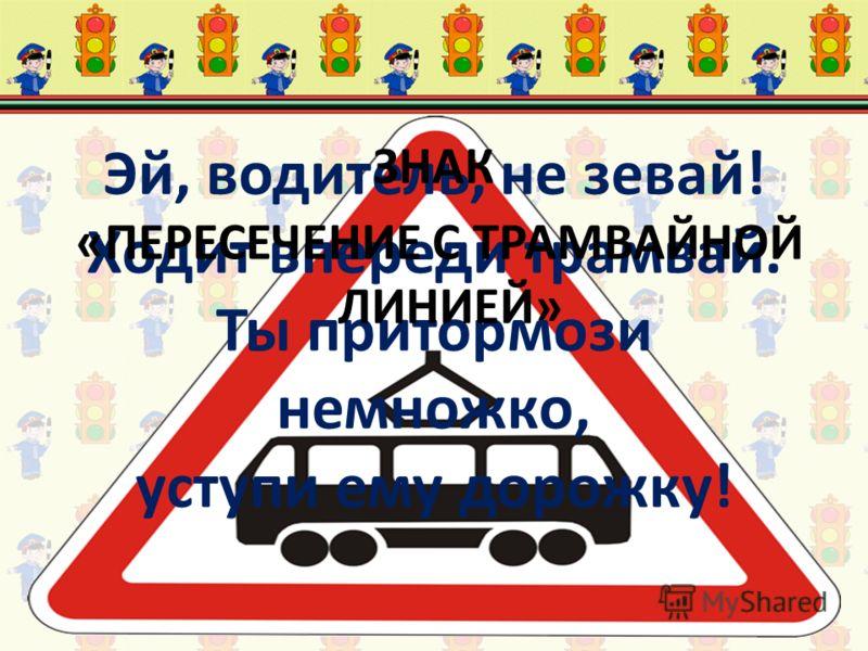 Эй, водитель, не зевай! Ходит впереди трамвай. Ты притормози немножко, уступи ему дорожку! ЗНАК «ПЕРЕСЕЧЕНИЕ С ТРАМВАЙНОЙ ЛИНИЕЙ»