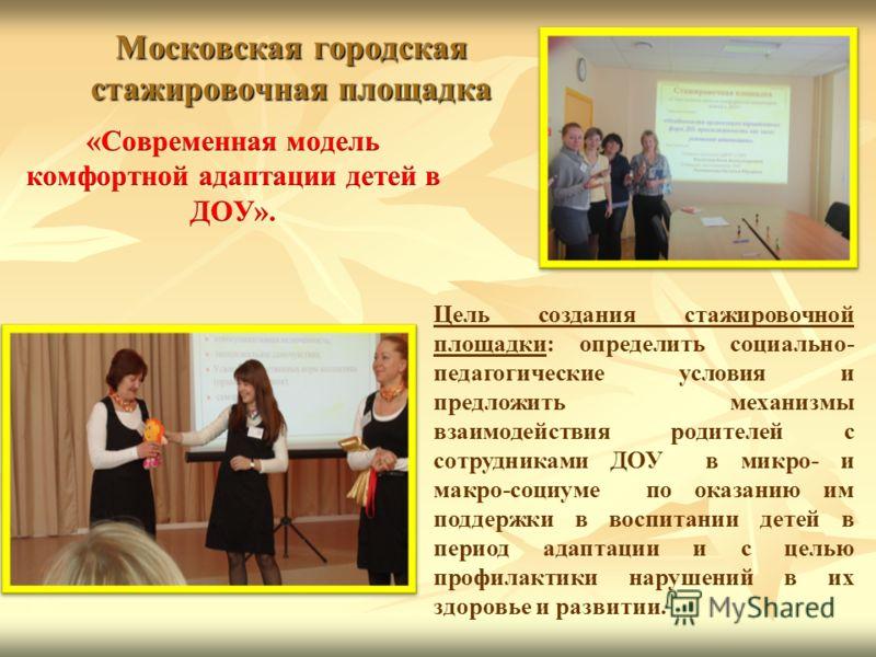 Московская городская стажировочная площадка Цель создания стажировочной площадки: определить социально- педагогические условия и предложить механизмы взаимодействия родителей с сотрудниками ДОУ в микро- и макро-социуме по оказанию им поддержки в восп