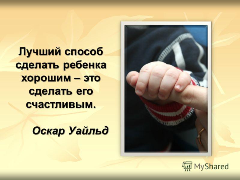 Лучший способ сделать ребенка хорошим – это сделать его счастливым. Оскар Уайльд