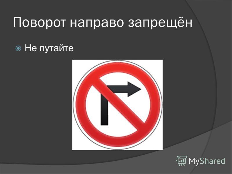 Поворот направо запрещён Не путайте