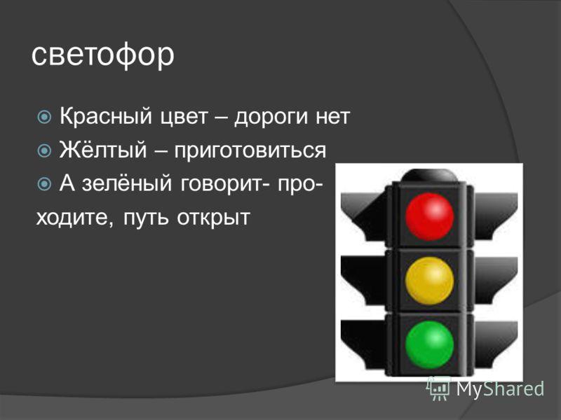 светофор Красный цвет – дороги нет Жёлтый – приготовиться А зелёный говорит- про- ходите, путь открыт