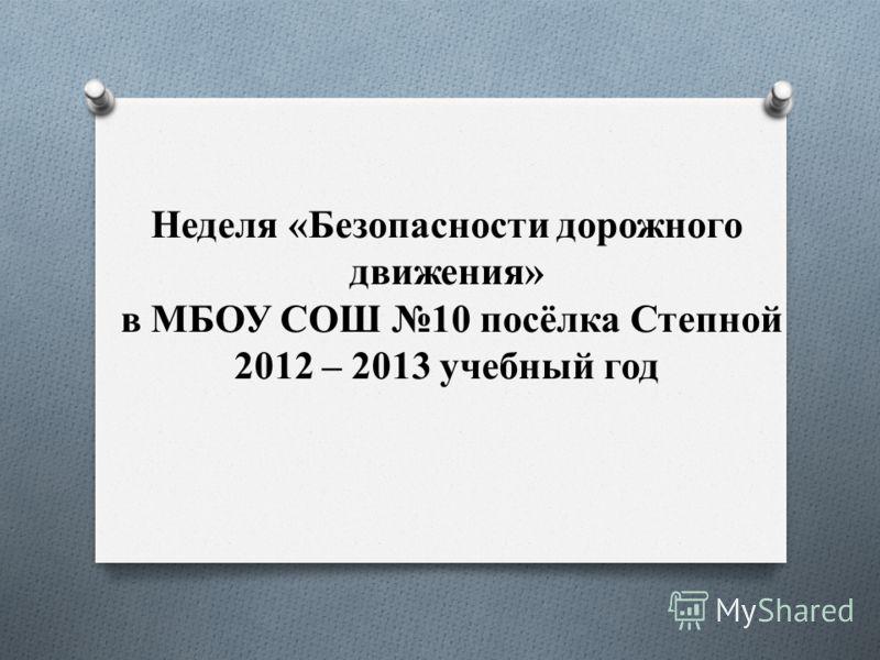Неделя «Безопасности дорожного движения» в МБОУ СОШ 10 посёлка Степной 2012 – 2013 учебный год