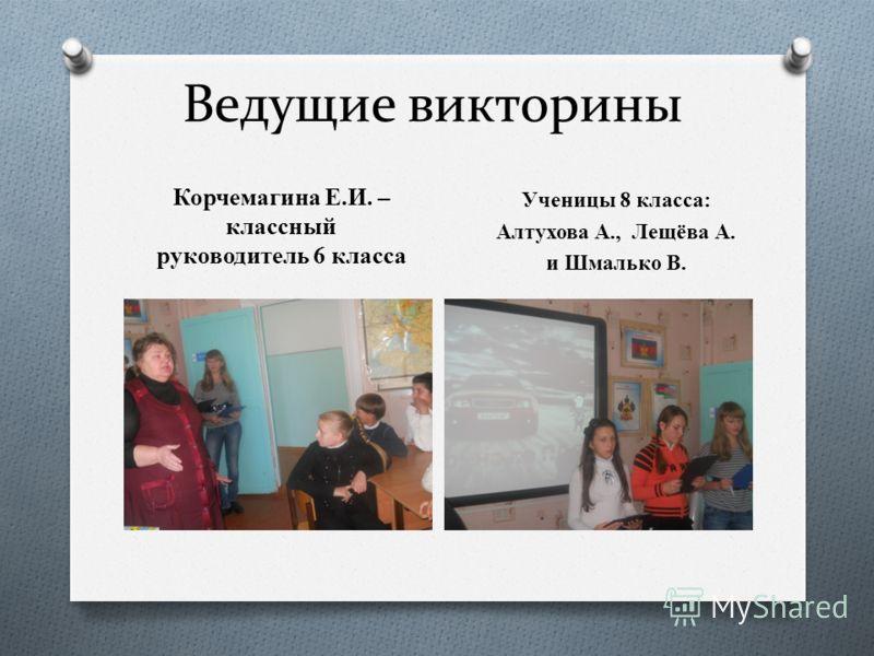 Ведущие викторины Корчемагина Е.И. – классный руководитель 6 класса Ученицы 8 класса: Алтухова А., Лещёва А. и Шмалько В.