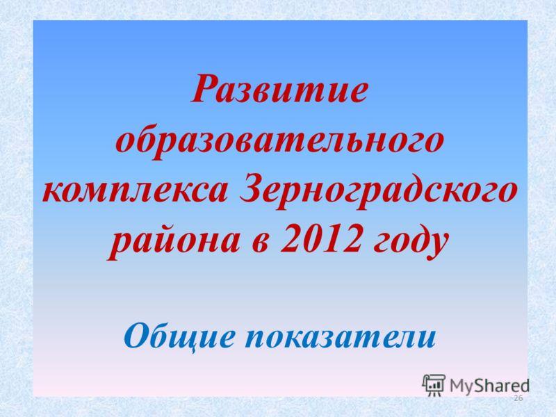 Развитие образовательного комплекса Зерноградского района в 2012 году Общие показатели 26
