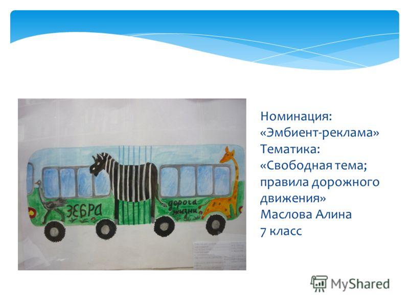 Номинация: «Эмбиент-реклама» Тематика: «Свободная тема; правила дорожного движения» Маслова Алина 7 класс