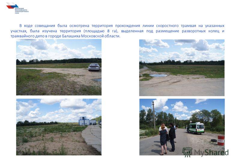 В ходе совещания была осмотрена территория прохождения линии скоростного трамвая на указанных участках, была изучена территория (площадью 8 га), выделенная под размещение разворотных колец и трамвайного депо в городе Балашиха Московской области.