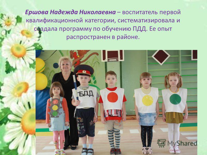 Ершова Надежда Николаевна – воспитатель первой квалификационной категории, систематизировала и создала программу по обучению ПДД. Ее опыт распространен в районе.