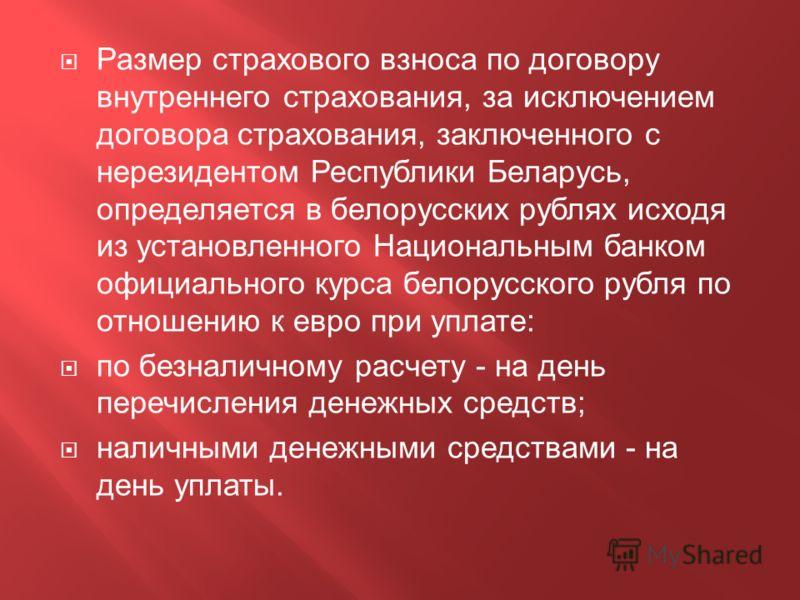 Размер страхового взноса по договору внутреннего страхования, за исключением договора страхования, заключенного с нерезидентом Республики Беларусь, определяется в белорусских рублях исходя из установленного Национальным банком официального курса бело