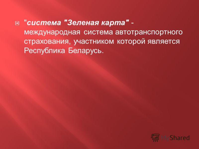 система Зеленая карта - международная система автотранспортного страхования, участником которой является Республика Беларусь.