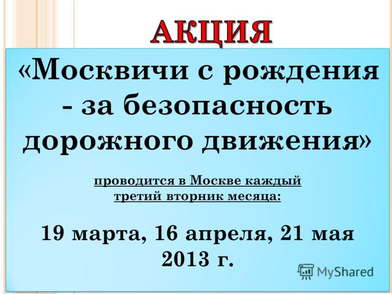 « Москвичи с рождения - за безопасность дорожного движения » проводится в Москве каждый третий вторник месяца: 19 марта, 16 апреля, 21 мая 2013 г. « Москвичи с рождения - за безопасность дорожного движения » проводится в Москве каждый третий вторник
