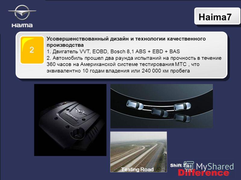 Haima7 2 Усовершенствованный дизайн и технологии качественного производства 1. Двигатель VVT, EOBD, Bosch 8,1 ABS + EBD + BAS 2. Автомобиль прошел два раунда испытаний на прочность в течение 360 часов на Американской системе тестирования МТС, что экв