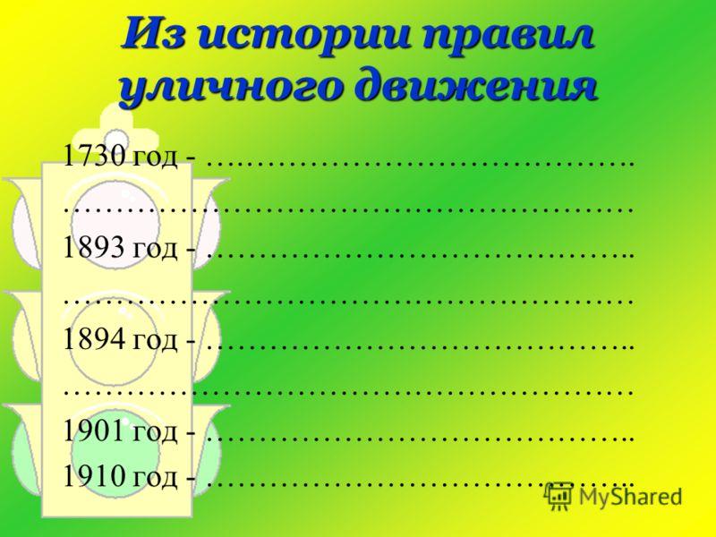 Из истории правил уличного движения 1730 год - ….………………………………. ……………………………………………… 1893 год - ………………………………….. ……………………………………………… 1894 год - ………………………………….. ……………………………………………… 1901 год - ………………………………….. 1910 год - …………………………………..