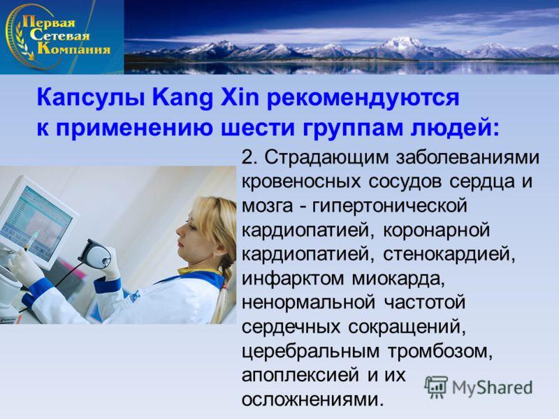 Капсулы Kang Xin рекомендуются к применению шести группам людей: 2. Страдающим заболеваниями кровеносных сосудов сердца и мозга - гипертонической кардиопатией, коронарной кардиопатией, стенокардией, инфарктом миокарда, ненормальной частотой сердечных