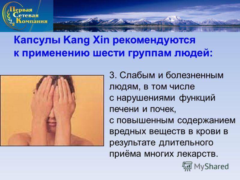 Капсулы Kang Xin рекомендуются к применению шести группам людей: 3. Слабым и болезненным людям, в том числе с нарушениями функций печени и почек, с повышенным содержанием вредных веществ в крови в результате длительного приёма многих лекарств.