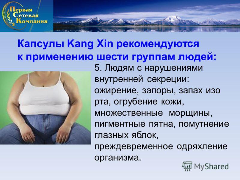 Капсулы Kang Xin рекомендуются к применению шести группам людей: 5. Людям с нарушениями внутренней секреции: ожирение, запоры, запах изо рта, огрубение кожи, множественные морщины, пигментные пятна, помутнение глазных яблок, преждевременное одряхлени