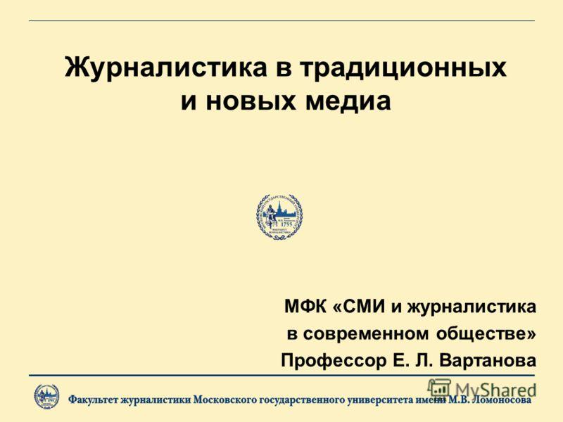 Журналистика в традиционных и новых медиа МФК «СМИ и журналистика в современном обществе» Профессор Е. Л. Вартанова