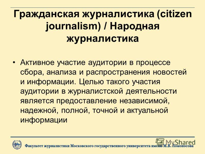 Гражданская журналистика (citizen journalism) / Народная журналистика Активное участие аудитории в процессе сбора, анализа и распространения новостей и информации. Целью такого участия аудитории в журналистской деятельности является предоставление не