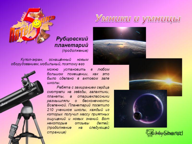 Рубцовский планетарий (продолжение) Купол-экран, оснащённый новым оборудованием, мобильный, поэтому его можно установить в любом большом помещении, как это было сделано в актовом зале школы. Ребята с замиранием сердца смотрели на звёзды, галактики, п