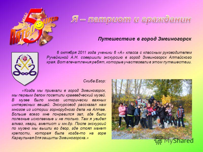 6 октября 2011 года ученики 6 «А» класса с классным руководителем Ручейкиной А.Н. совершили экскурсию в город Змеиногорск Алтайского края. Вот впечатления ребят, которые участвовали в этом путешествии. Скиба Егор: «Когда мы приехали в город Змеиногор